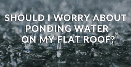 Should I worry about ponding water on my flat roof?